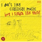 I Don't Like Classical Music But I Kinda Like This (2Cd)