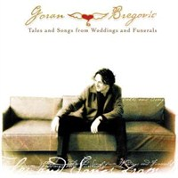 Goran Bregoviç - Tales & Songs From Weddings And Funeral